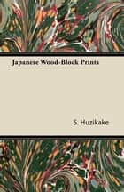 Japanese Wood-Block Prints ebook by S. Huzikake