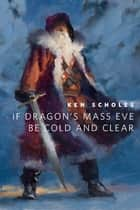 If Dragon's Mass Eve Be Cold And Clear - A Tor.Com Original ebook by Ken Scholes