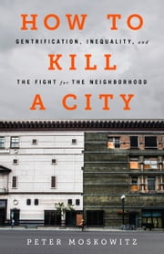 How to Kill a City - Gentrification, Inequality, and the Fight for the Neighborhood ebook by Peter Moskowitz