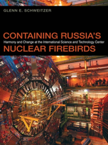 Containing Russia's Nuclear Firebirds - Harmony and Change at the International Science and Technology Center ebook by Glenn Schweitzer,Gary Bertsch,Howard Wiarda
