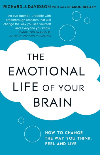 The Emotional Life of Your Brain - How Its Unique Patterns Affect the Way You Think, Feel, and Live - and How You Can Change Them ebook by Sharon Begley,Richard Davidson