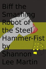 Biff the Smashing Robot of the Steel Hammer-Fist ebook by Shannon Lee Martin