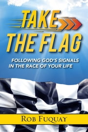 Take the Flag - Following God's Signals in the Race of Your Life ebook by Rob Fuquay