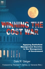Winning the Cost War - Applying Battlefield Management Doctrine to the Management of Government ebook by Dale R. Geiger