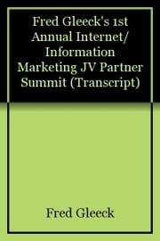 Fred Gleeck's 1st Annual Internet/Information Marketing JV Partner Summit (Transcript) ebook by Fred Gleeck