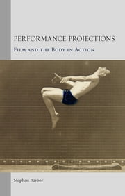 Performance Projections - Film and the Body in Action ebook by Stephen Barber
