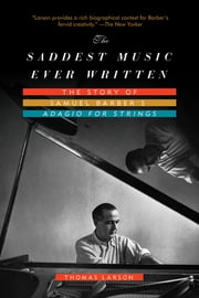 The Saddest Music Ever Written: The Story of Samuel Barber's Adagio for Strings ebook by Thomas Larson