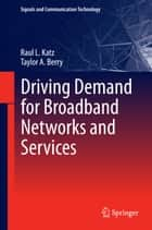 Driving Demand for Broadband Networks and Services ebook by Raul L. Katz,Taylor A. Berry