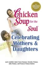 Chicken Soup for the Soul Celebrating Mothers & Daughters ebook by Jack Canfield,Mark Victor Hansen