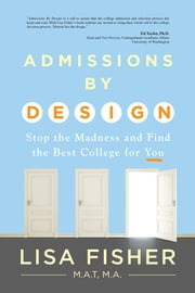 Admissions by Design - Stop the Madness of Admissions and Find the Best College for YOU ebook by Lisa Fisher