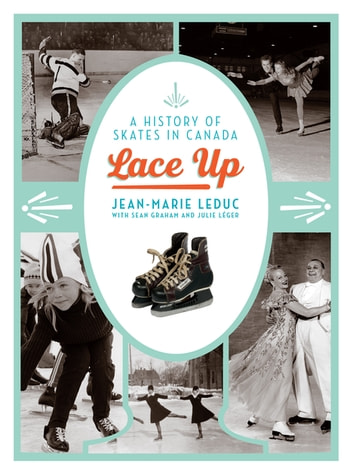 Lace Up - A History of Skates in Canada ebook by Jean-Marie Leduc,Sean Graham