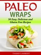 Paleo Wraps - 50 Easy, Delicious and Gluten Free Recipes ebook by Tammy Lambert