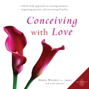 Conceiving with Love - A Whole-Body Approach to Creating Intimacy, Reigniting Passion, and Increasing Fertility audiobook by Denise Wiesner, Linda Sparrowe