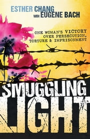 Smuggling Light - One Woman's Victory Over Persecution, Torture, and Imprisonment ebook by Eugene Bach,Esther Chang
