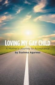 Loving My Gay Child - A Mother's Journey to Acceptance ebook by Sushma Agarwal