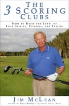The 3 Scoring Clubs - How to Raise the Level of Your Driving, Pitching and Putting ebook by Jim McLean