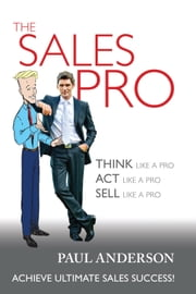 The Sales Pro - THINK Like A Pro, ACT Like a Pro, SELL Like a Pro ebook by Paul Anderson