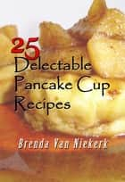 25 Delectable Pancake Cup Recipes ebook by Brenda Van Niekerk