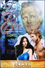 For Elise - (A Romance About the Deepest and Truest Love) ebook by Catharina Shields