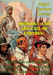 Ideology And The Fall Of Empires: The Decline Of The Spanish Empire And Its Comparison To Current American Strategy ebook by Major Enrique Gomariz Devesa
