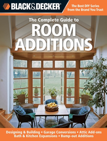 Black & Decker The Complete Guide to Room Additions - Designing & Building *Garage Conversions *Attic Add-ons *Bath & Kitchen Expansions *Bump-out Additio ebook by Chris Peterson