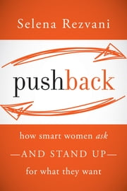 Pushback - How Smart Women Ask--and Stand Up--for What They Want ebook by Selena Rezvani,Lois P. Frankel