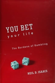 You Bet Your Life: The Burdens of Gambling ebook by Neil D. Isaacs