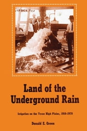 Land of the Underground Rain - Irrigation on the Texas High Plains, 1910-1970 ebook by Donald E. Green