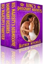 King's Pregnant Mistress: His Majesty's Submissive Boxed Set ebook by Arthur Mitchell