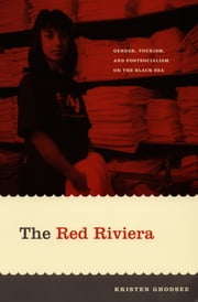 The Red Riviera - Gender, Tourism, and Postsocialism on the Black Sea ebook by Kristen Ghodsee,Inderpal Grewal,Caren Kaplan,Robyn Wiegman