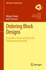 Ordering Block Designs - Gray Codes, Universal Cycles and Configuration Orderings ebook by Megan Dewar,brett Stevens