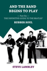 And the Band Begins to Play. Part Six: The Definitive Guide to the Beatles' Rubber Soul ebook by Steve Lambley