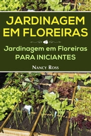 Jardinagem em Floreiras: Jardinagem em Floreiras para Iniciantes ebook by Nancy Ross