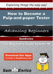 How to Become a Pulp-and-paper Tester - How to Become a Pulp-and-paper Tester ebook by Zandra Corrigan