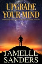Upgrade Your Mind - Harnessing the Power of Thought to Change Your Life ebook by Jamelle Sanders, Valerie Tibbs