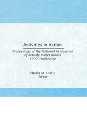 Activities in Action - Proceedings of the National Association of Activity Professionals 1990 Conference ebook by Phyllis M. Foster