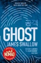 Ghost - The incredible new thriller from the Sunday Times bestselling author of NOMAD eBook by James Swallow