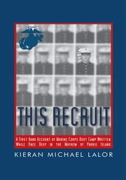 This Recruit - A Firsthand Account of Marine Corps Boot Camp, Written While Knee-Deep in the Mayhem of Parris Island ebook by Kieran Michael Lalor