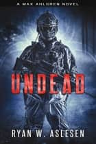 Undead - A Max Ahlgren Novel ebook by Ryan W. Aslesen