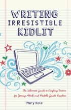 Writing Irresistible Kidlit: The Ultimate Guide to Crafting Fiction for Young Adult and Middle Grade Readers - The Ultimate Guide to Crafting Fiction for Young Adult and Middle Grade Readers ebook by Mary Kole