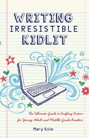 Writing Irresistible Kidlit: The Ultimate Guide to Crafting Fiction for Young Adult and Middle Grade Readers ebook by Mary Kole