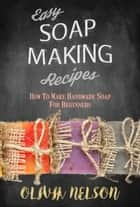 Easy Soap Making Recipes: How to Make Handmade Soap for Beginners ebook by Olivia Nelson
