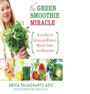 The Green Smoothie Miracle - Your Way to Increased Energy, Weight Loss, and Happiness ebook by Erica Palmcrantz Aziz,Anna Hult