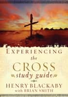 Experiencing the Cross Study Guide - Your Greatest Opportunity for Victory Over Sin ebook by Henry Blackaby