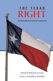 The Texas Right - The Radical Roots of Lone Star Conservatism ebook by David O'Donald Cullen, Kyle G. Wilkison, Michael Phillips,...
