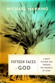 Fifteen Faces of God - A Quest to Know God Through the Parables of Jesus ebook by Michael Manning