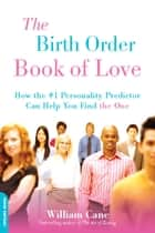 "The Birth Order Book of Love - How the #1 Personality Predictor Can Help You Find """"the One"""" ebook by William Cane"