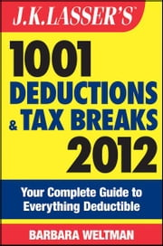 J.K. Lasser's 1001 Deductions and Tax Breaks 2012 - Your Complete Guide to Everything Deductible ebook by Barbara Weltman