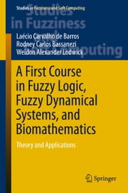 A First Course in Fuzzy Logic, Fuzzy Dynamical Systems, and Biomathematics - Theory and Applications ebook by Laécio Carvalho de Barros, Rodney Carlos Bassanezi, Weldon Alexander Lodwick