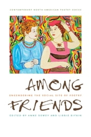 Among Friends - Engendering the Social Site of Poetry ebook by Anne Dewey,Libbie Rifkin
